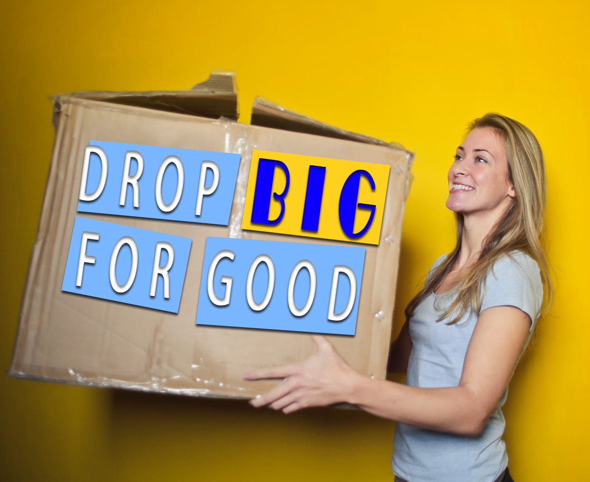 DROP BIG FOR GOOD