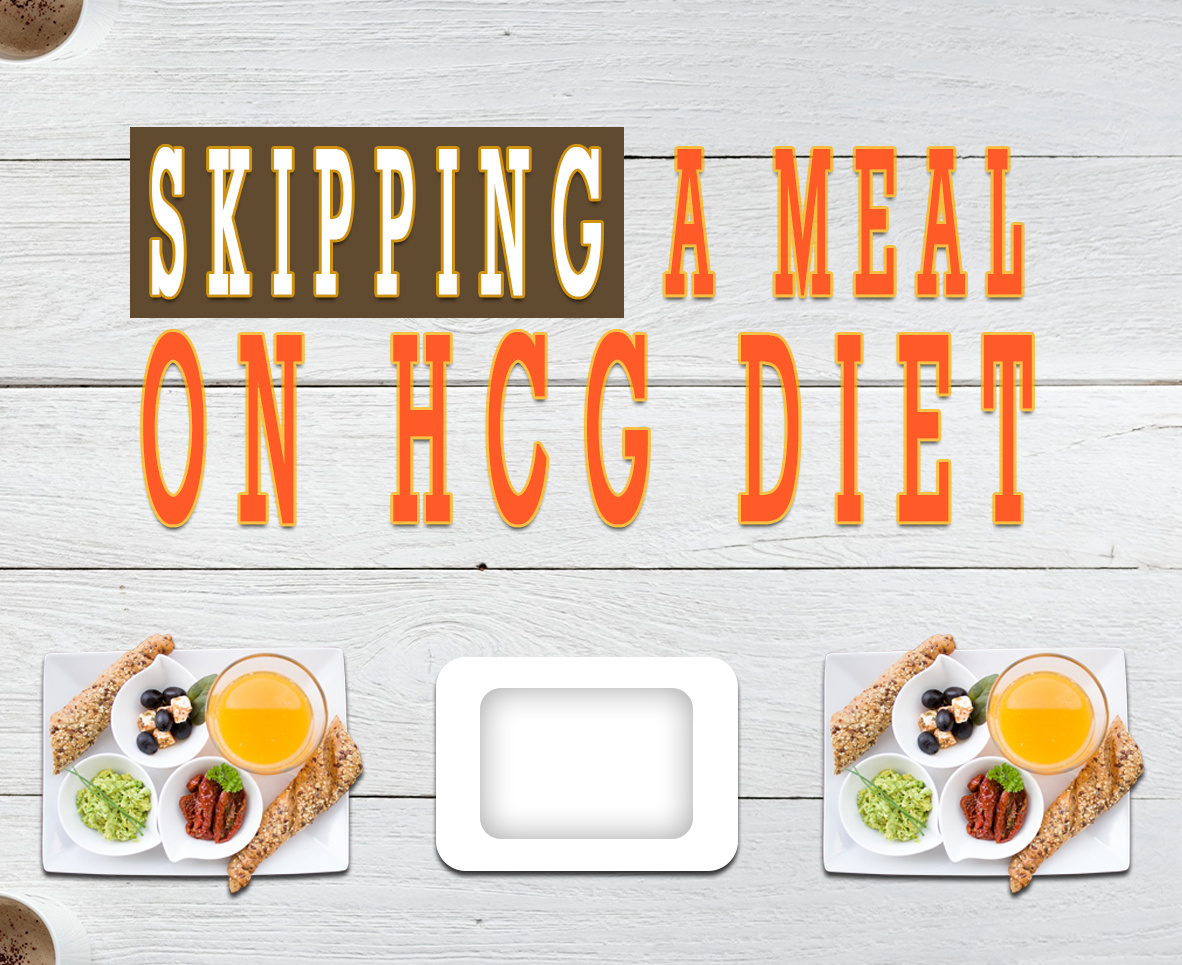 SKIPPING A MEAL ON HCG DIET